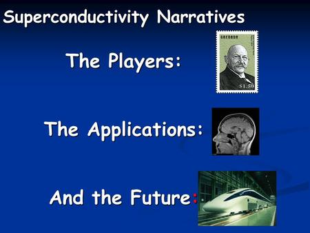 Superconductivity Narratives The Players: The Applications: And the Future: