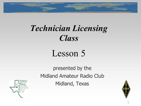 1 Technician Licensing Class presented by the Midland Amateur Radio Club Midland, Texas Lesson 5.