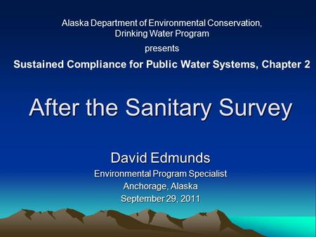 After the Sanitary Survey David Edmunds Environmental Program Specialist Anchorage, Alaska September 29, 2011 Alaska Department of Environmental Conservation,