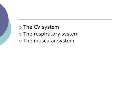  The CV system  The respiratory system  The muscular system.