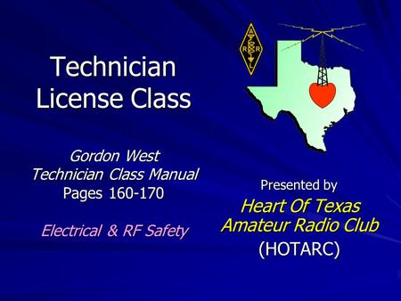 Technician License Class Gordon West Technician Class Manual Pages 160-170 Electrical & RF Safety Presented by Heart Of Texas Amateur Radio Club (HOTARC)