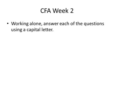CFA Week 2 Working alone, answer each of the questions using a capital letter.