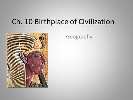 Ch. 10 Birthplace of Civilization Geography What makes a civilization? (5 Steps) 1.Grow crops and domesticate animals  Domesticate- to tame  Not having.
