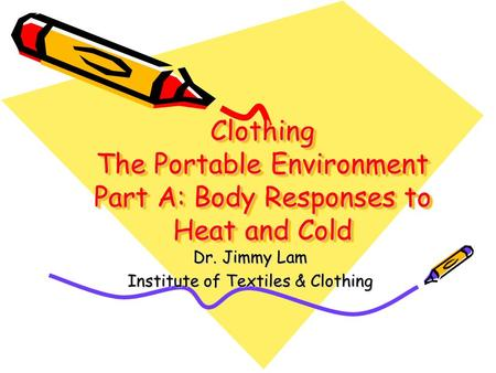 Clothing The Portable Environment Part A: Body Responses to Heat and Cold Dr. Jimmy Lam Institute of Textiles & Clothing.