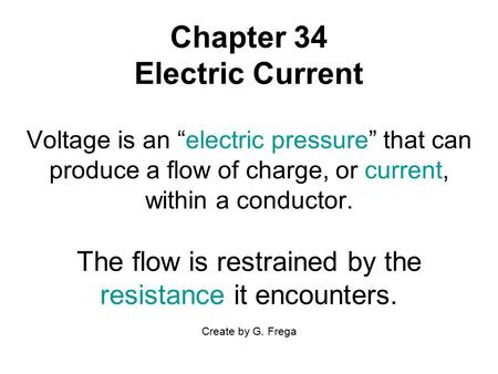 "Chapter 34 Electric Current Voltage is an ""electric pressure"" that can produce a flow of charge, or current, within a conductor. The flow is restrained."