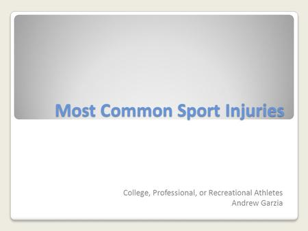 Most Common Sport Injuries College, Professional, or Recreational Athletes Andrew Garzia.
