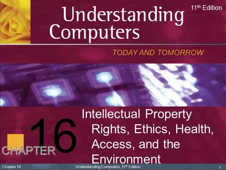 16 TODAY AND TOMORROW 11 th Edition CHAPTER 1 Chapter 16 Understanding Computers, 11 th Edition Intellectual Property Rights, Ethics, Health, Access, and.