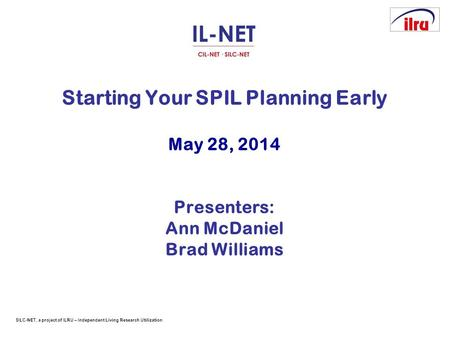 SILC-NET, a project of ILRU – Independent Living Research Utilization Starting Your SPIL Planning Early May 28, 2014 Presenters: Ann McDaniel Brad Williams.