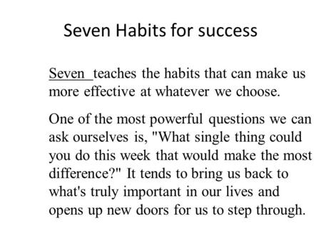 Seven Habits for success Seven teaches the habits that can make us more effective at whatever we choose. One of the most powerful questions we can ask.