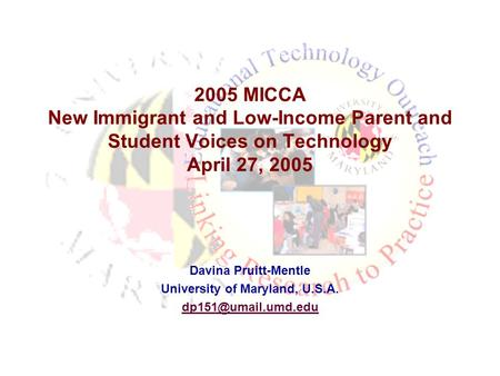2005 MICCA New Immigrant and Low-Income Parent and Student Voices on Technology April 27, 2005 Davina Pruitt-Mentle University of Maryland, U.S.A.