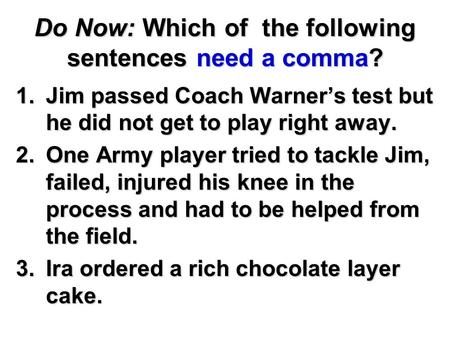 Do Now: Which of the following sentences need a comma? 1.Jim passed Coach Warner's test but he did not get to play right away. 2.One Army player tried.