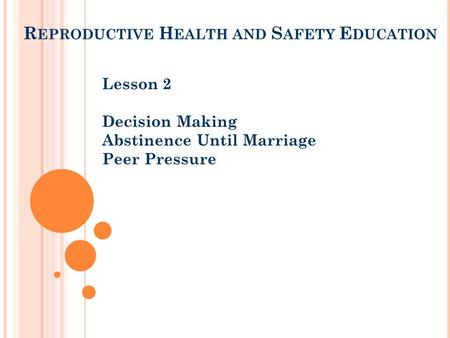 R EPRODUCTIVE H EALTH AND S AFETY E DUCATION Lesson 2 Decision Making Abstinence Until Marriage Peer Pressure.