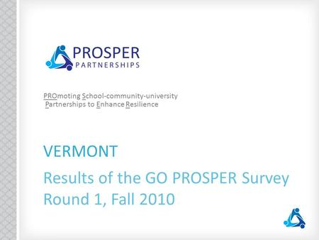 VERMONT Results of the GO PROSPER Survey Round 1, Fall 2010 PROmoting School-community-university Partnerships to Enhance Resilience.