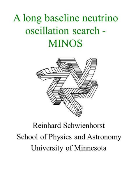 A long baseline neutrino oscillation search - MINOS Reinhard Schwienhorst School of Physics and Astronomy University of Minnesota.