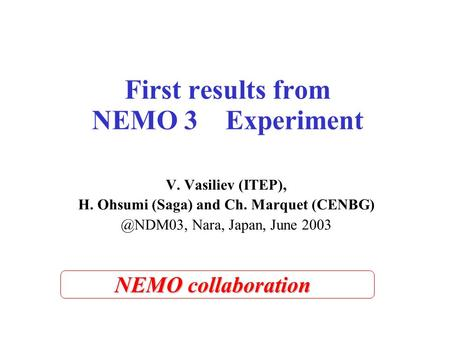 First results from NEMO 3 Experiment V. Vasiliev (ITEP), H. Ohsumi (Saga) and Ch. Marquet Nara, Japan, June 2003 NEMO collaboration.