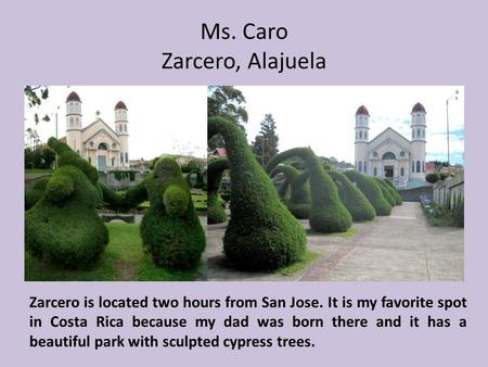 Ms. Caro Zarcero, Alajuela Zarcero is located two hours from San Jose. It is my favorite spot in Costa Rica because my dad was born there and it has a.