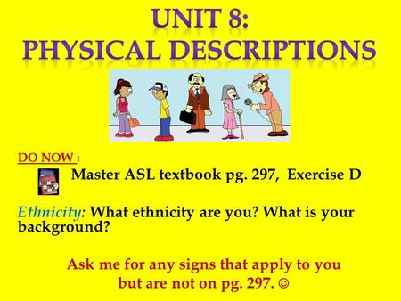 DO NOW DO NOW : Master ASL textbook pg. 297, Exercise D Ethnicity: What ethnicity are you? What is your background? Ask me for any signs that apply to.