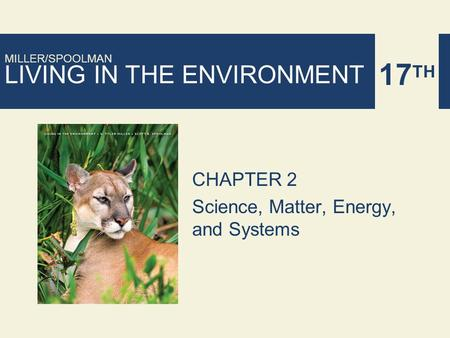 LIVING IN THE ENVIRONMENT 17 TH MILLER/SPOOLMAN CHAPTER 2 Science, Matter, Energy, and Systems.