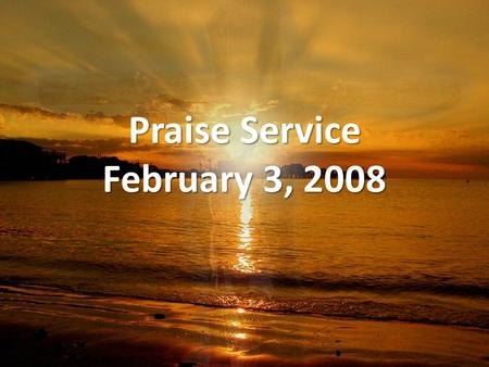 Praise Service February 3, 2008. Order of Service Pre-Service Pre-Service – Blessed Be Your Name Welcome Welcome Worship Worship – Let the Praises Ring.