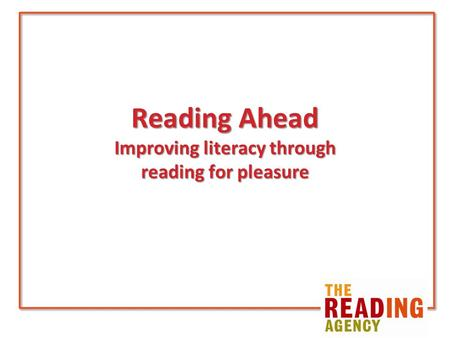 Reading Ahead Improving literacy through reading for pleasure.