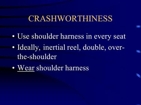 CRASHWORTHINESS Use shoulder harness in every seat Ideally, inertial reel, double, over- the-shoulder Wear shoulder harness.