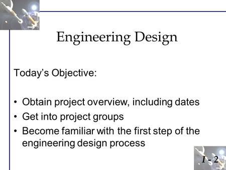 Engineering Design Today's Objective: Obtain project overview, including dates Get into project groups Become familiar with the first step of the engineering.