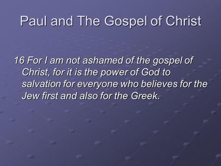 Paul and The Gospel of Christ 16 For I am not ashamed of the gospel of Christ, for it is the power of God to salvation for everyone who believes for the.
