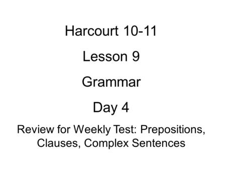 Harcourt 10-11 Lesson 9 Grammar Day 4 Review for Weekly Test: Prepositions, Clauses, Complex Sentences.