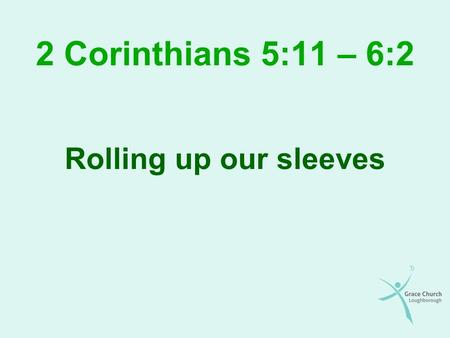 2 Corinthians 5:11 – 6:2 Rolling up our sleeves. Overview Our motivation in sharing the gospel Our conduct in sharing the gospel Our view of people in.