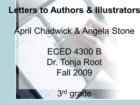 Letters to Authors & Illustrators April Chadwick & Angela Stone ECED 4300 B Dr. Tonja Root Fall 2009 3 rd grade.