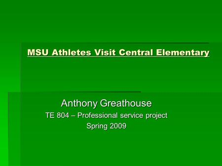 MSU Athletes Visit Central Elementary Anthony Greathouse TE 804 – Professional service project Spring 2009.