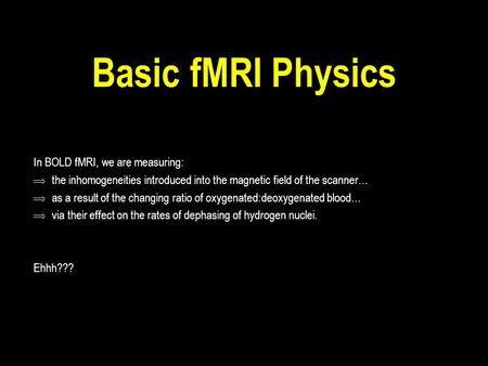Basic fMRI Physics In BOLD fMRI, we are measuring:  the inhomogeneities introduced into the magnetic field of the scanner…  as a result of the changing.