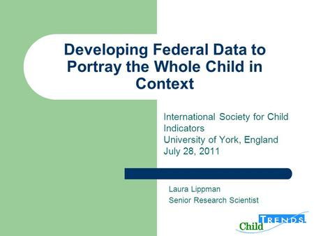 Developing Federal Data to Portray the Whole Child in Context International Society for Child Indicators University of York, England July 28, 2011 Laura.