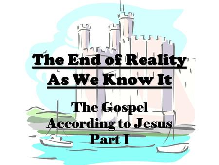 The End of Reality As We Know It The Gospel According to Jesus Part I.