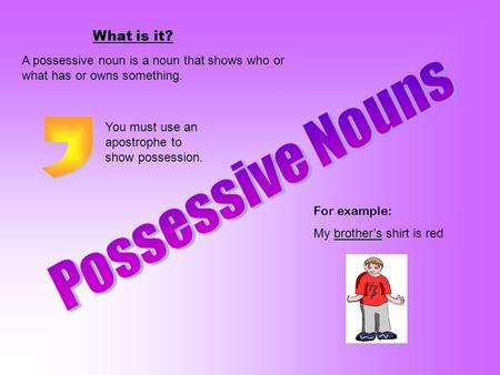 What is it? A possessive noun is a noun that shows who or what has or owns something. For example: brother's My brother's shirt is red You must use an.