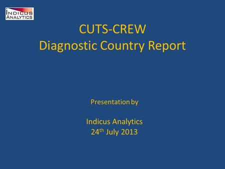 CUTS-CREW Diagnostic Country Report Presentation by Indicus Analytics 24 th July 2013.