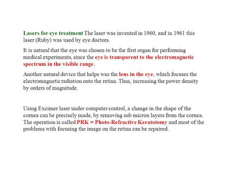 Lasers for eye treatment The laser was invented in 1960, and in 1961 this laser (Ruby) was used by eye doctors. It is natural that the eye was chosen to.