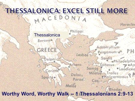Worthy Word, Worthy Walk -- 1 Thessalonians 2:9-13 Thessalonica.