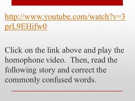prL9EHifw0 Click on the link above and play the homophone video. Then, read the following story and correct the commonly.