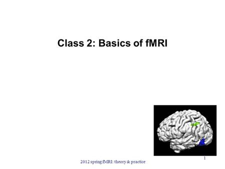 Class 2: Basics of fMRI 2012 spring fMRI: theory & practice 1.
