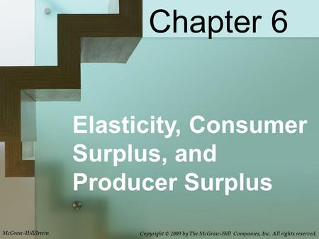 Elasticity, Consumer Surplus, and Producer Surplus Chapter 6 McGraw-Hill/Irwin Copyright © 2009 by The McGraw-Hill Companies, Inc. All rights reserved.