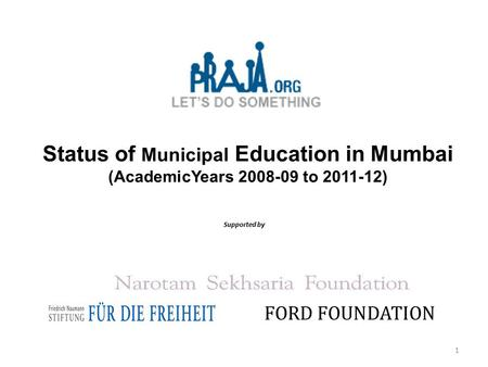 Status of Municipal Education in Mumbai (AcademicYears 2008-09 to 2011-12) Supported by FORD FOUNDATION 1.