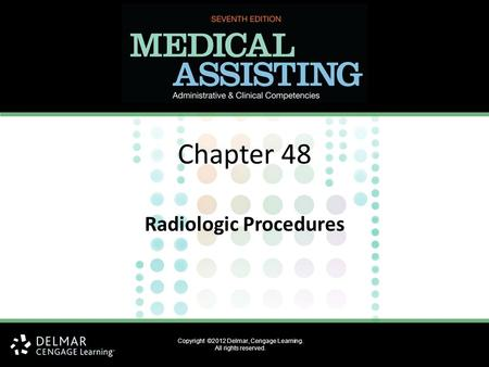 Copyright ©2012 Delmar, Cengage Learning. All rights reserved. Chapter 48 Radiologic Procedures.