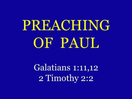 PREACHING OF PAUL Galatians 1:11,12 2 Timothy 2:2