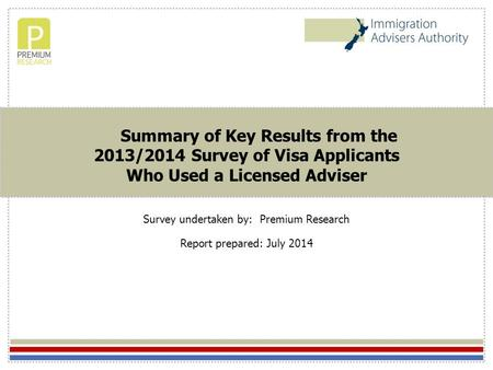 Summary of Key Results from the 2013/2014 Survey of Visa Applicants Who Used a Licensed Adviser Survey undertaken by: Premium Research Report prepared: