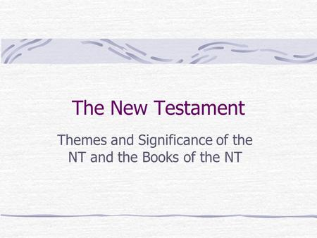The New Testament Themes and Significance of the NT and the Books of the NT.