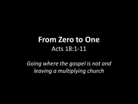 From Zero to One From Zero to One Acts 18:1-11 Going where the gospel is not and leaving a multiplying church.