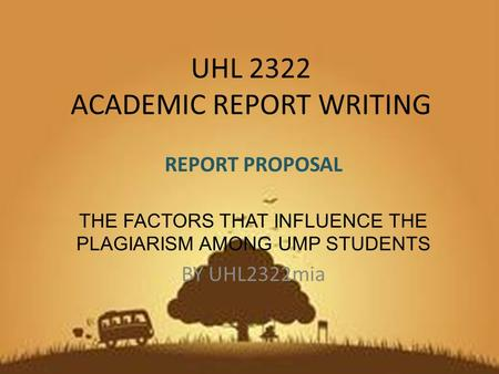UHL 2322 ACADEMIC REPORT WRITING REPORT PROPOSAL THE FACTORS THAT INFLUENCE THE PLAGIARISM AMONG UMP STUDENTS BY UHL2322mia.