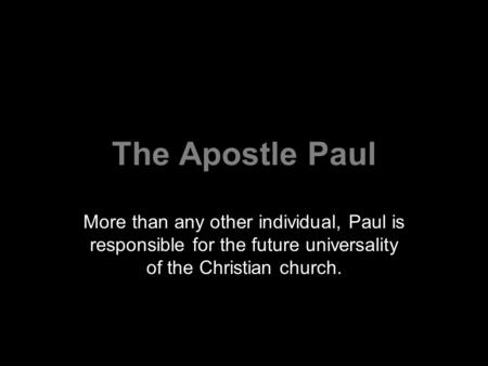 The Apostle Paul More than any other individual, Paul is responsible for the future universality of the Christian church.