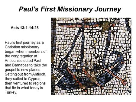 Paul's first journey as a Christian missionary began when members of the congregation at Antioch selected Paul and Barnabas to take the gospel to new places.